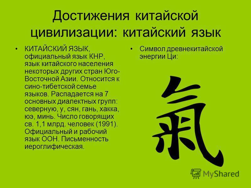 Достижения китайской цивилизации: китайский язык КИТАЙСКИЙ ЯЗЫК, официальный язык КНР, язык китайского населения некоторых других стран Юго- Восточной Азии. Относится к сино-тибетской семье языков. Распадается на 7 основных диалектных групп: северную