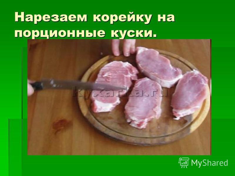 Нарезаем корейку на порционные куски.