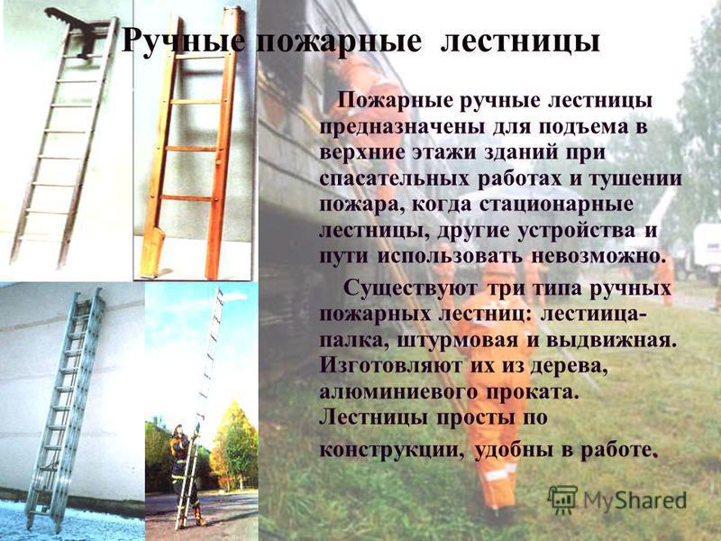 Ручные пожарные лестницы Пожарные ручные лестницы предназначены для подъема в верхние этажи зданий при спасательных работах и тушении пожара, когда стационарные лестницы, другие устройства и пути использовать невозможно. Существуют три типа ручных по