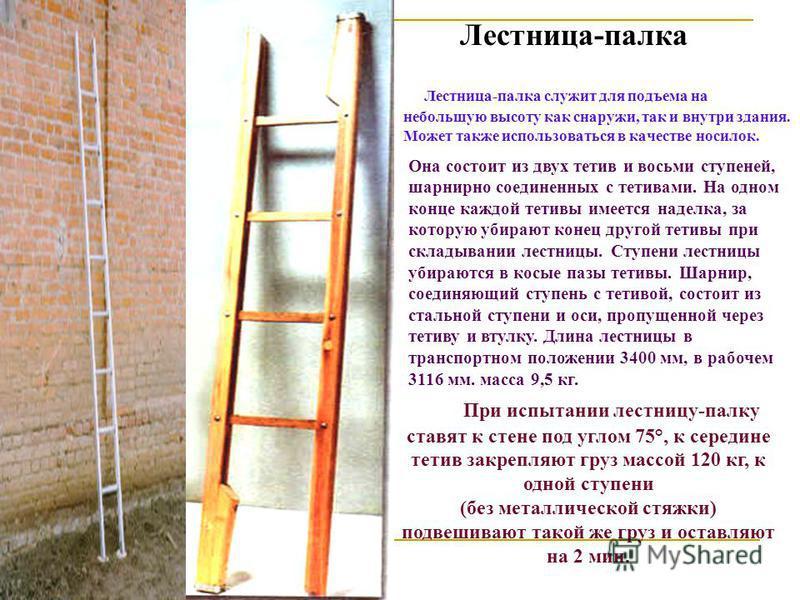 Лестница-палка Лестница-палка служит для подъема на небольшую высоту как снаружи, так и внутри здания. Может также использоваться в качестве носилок. При испытании лестницу-палку ставят к стене под углом 75°, к середине тетив закрепляют груз массой 1