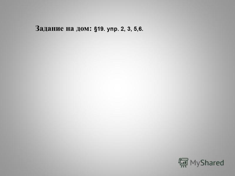 Задание на дом: §19. упр. 2, 3, 5,6.