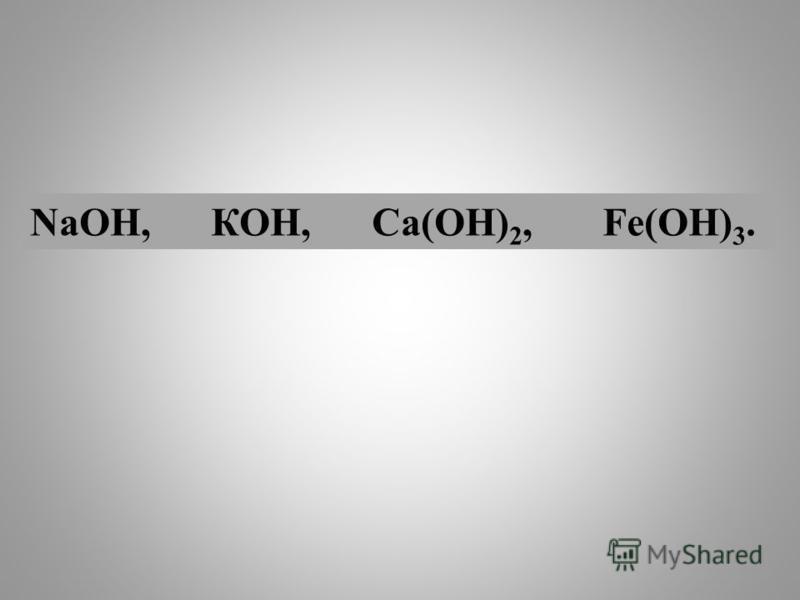 NаОН, КОН, Са(ОН) 2, Fе(ОН) 3.
