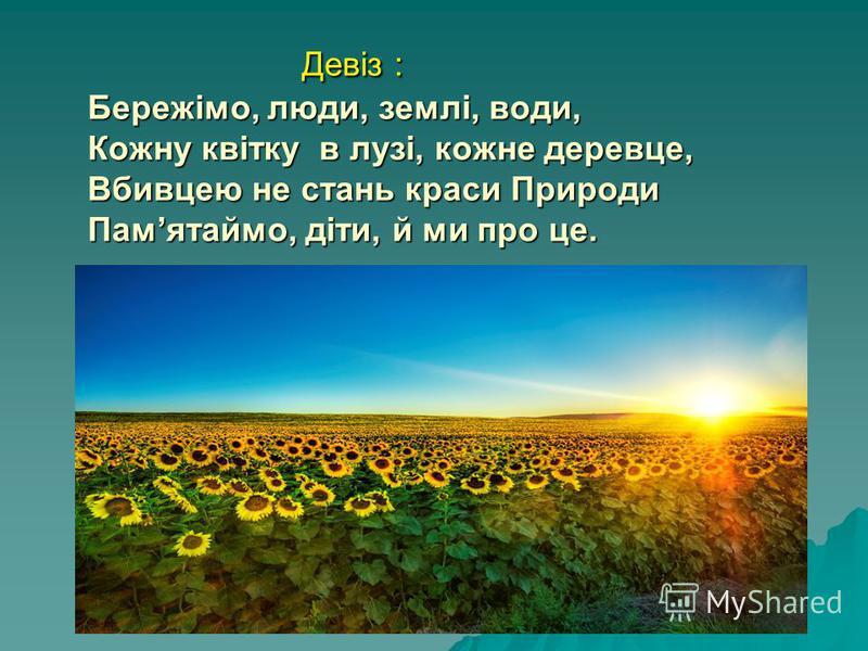 Девіз : Бережімо, люди, землі, води, Кожну квітку в лузі, кожне деревце, Вбивцею не стань краси Природи Памятаймо, діти, й ми про це. Девіз : Бережімо, люди, землі, води, Кожну квітку в лузі, кожне деревце, Вбивцею не стань краси Природи Памятаймо, д
