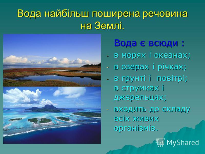 Вода найбільш поширена речовина на Землі. Вода є всюди : - в морях і океанах; - в озерах і річках; - в грунті і повітрі; в струмках і джерельцях; - входить до складу всіх живих організмів.