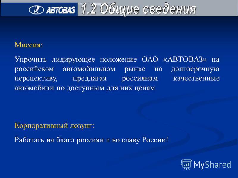 Миссия: Упрочить лидирующее положение ОАО «АВТОВАЗ» на российском автомобильном рынке на долгосрочную перспективу, предлагая россиянам качественные автомобили по доступным для них ценам Корпоративный лозунг: Работать на благо россиян и во славу Росси