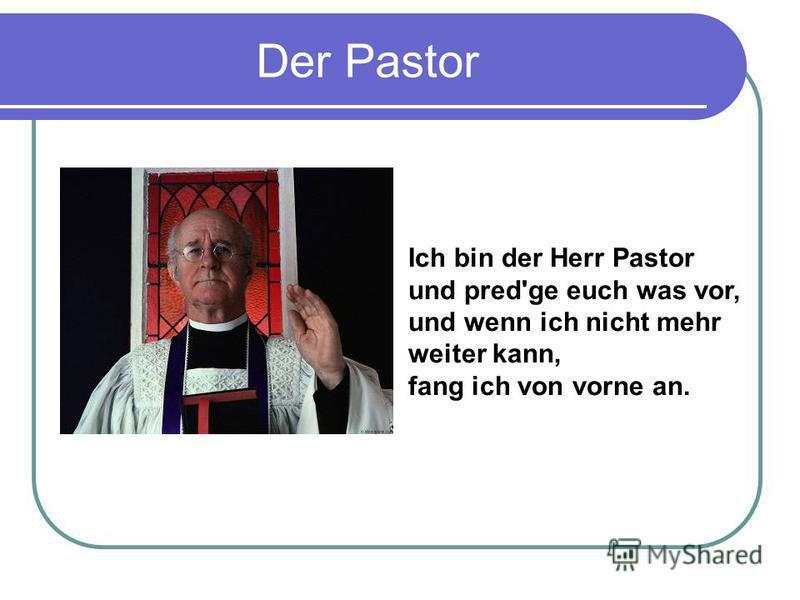 Der Pastor Ich bin der Herr Pastor und pred'ge euch was vor, und wenn ich nicht mehr weiter kann, fang ich von vorne an.