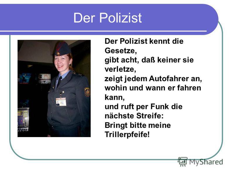 Der Polizist Der Polizist kennt die Gesetze, gibt acht, daß keiner sie verletze, zeigt jedem Autofahrer an, wohin und wann er fahren kann, und ruft per Funk die nächste Streife: Bringt bitte meine Trillerpfeife!