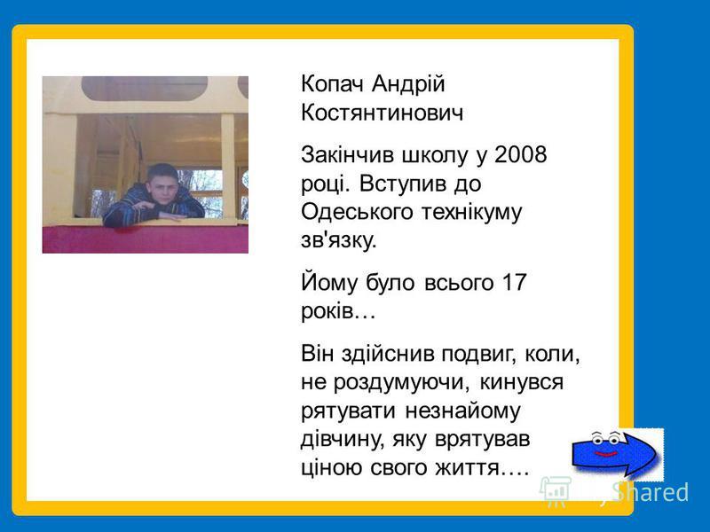 Копач Андрій Костянтинович Закінчив школу у 2008 році. Вступив до Одеського технікуму зв'язку. Йому було всього 17 років… Він здійснив подвиг, коли, не роздумуючи, кинувся рятувати незнайому дівчину, яку врятував ціною свого життя….
