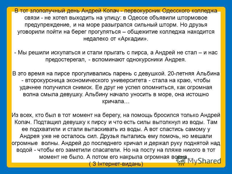 В тот злополучный день Андрей Копач - первокурсник Одесского колледжа связи - не хотел выходить на улицу: в Одессе объявили штормовое предупреждение, и на море разыгрался сильный шторм. Но друзья уговорили пойти на берег прогуляться – общежитие колле