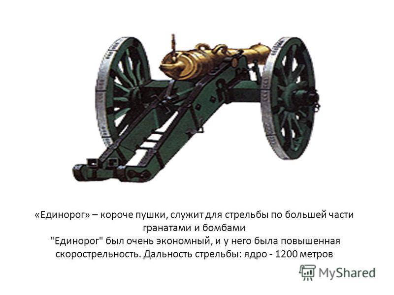 «Единорог» – короче пушки, служит для стрельбы по большей части гранатами и бомбами Единорог был очень экономный, и у него была повышенная скорострельность. Дальность стрельбы: ядро - 1200 метров