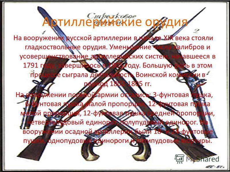 Артиллерийские орудия На вооружении русской артиллерии в начале XIX века стояли гладкоствольные орудия. Уменьшение числа калибров и усовершенствование артиллерийских систем, начавшееся в 1791 году, завершилось в 1805 году. Большую роль в этом процесс