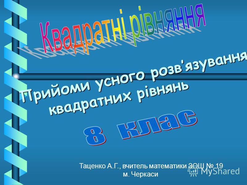 Прийоми усного розвязування квадратних рівнянь Таценко А.Г., вчитель математики ЗОШ 19 м. Черкаси