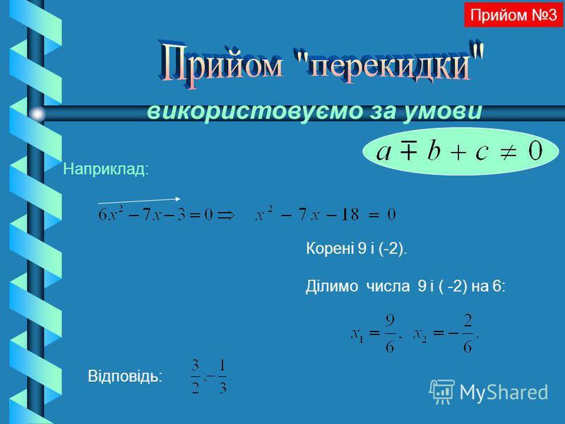 Корені 9 і (-2). Ділимо числа 9 і ( -2) на 6: Відповідь: Прийом 3 використовуємо за умови Наприклад: