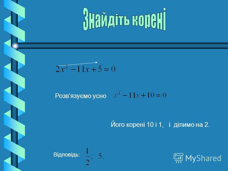 Розвязуємо усно Його корені 10 і 1, і ділимо на 2. Відповідь: