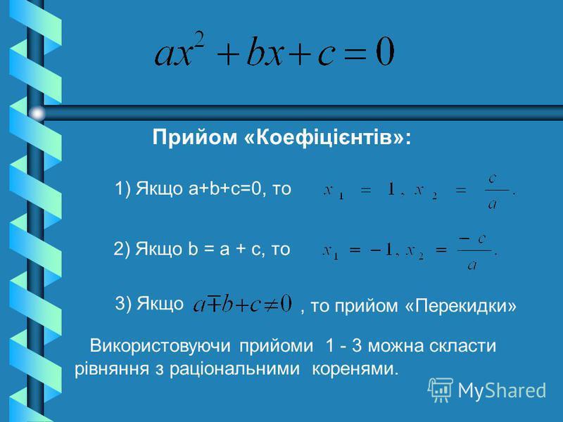 Прийом «Коефіцієнтів»: 1) Якщо а+b+с=0, то 2) Якщо b = а + с, то 3) Якщо Використовуючи прийоми 1 - 3 можна скласти рівняння з раціональними коренями., то прийом «Перекидки»