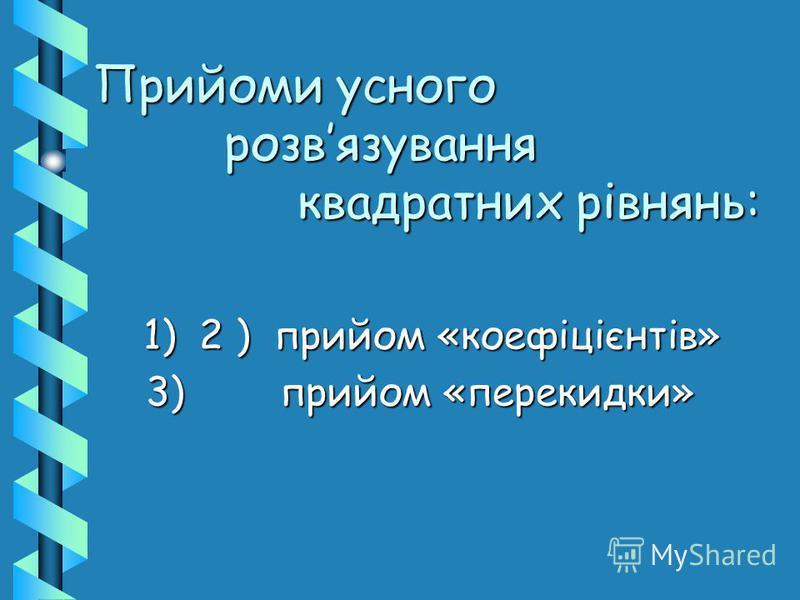 1) 2 ) прийом «коефіцієнтів» 1) 2 ) прийом «коефіцієнтів» 3) прийом «перекидки» 3) прийом «перекидки» Прийоми усного розвязування квадратних рівнянь:
