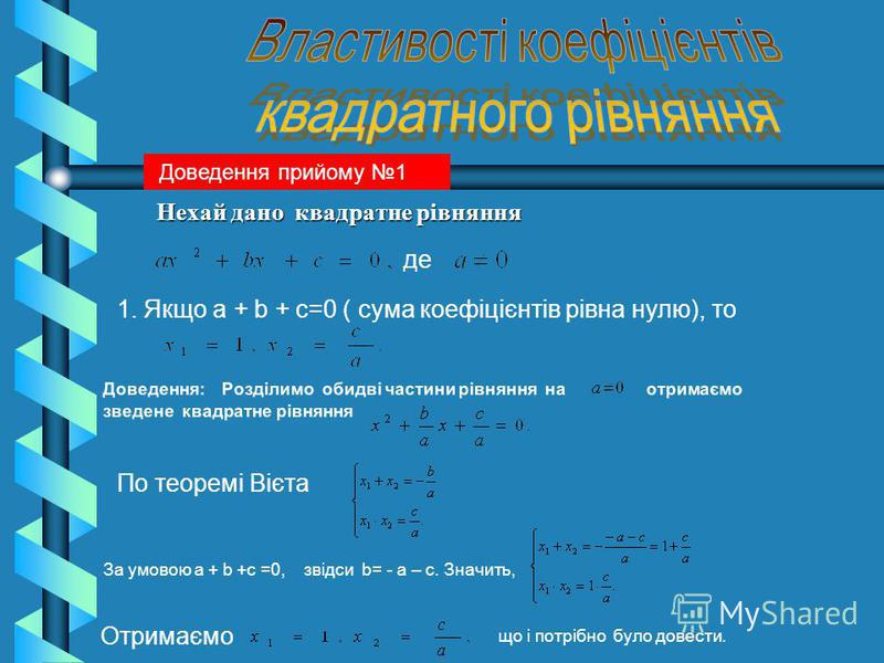 Нехай дано квадратне рівняння Нехай дано квадратне рівняння де 1. Якщо a + b + c=0 ( сума коефіцієнтів рівна нулю), то Доведення: Розділимо обидві частини рівняння на отримаємо зведене квадратне рівняння По теоремі Вієта За умовою a + b +c =0, звідси