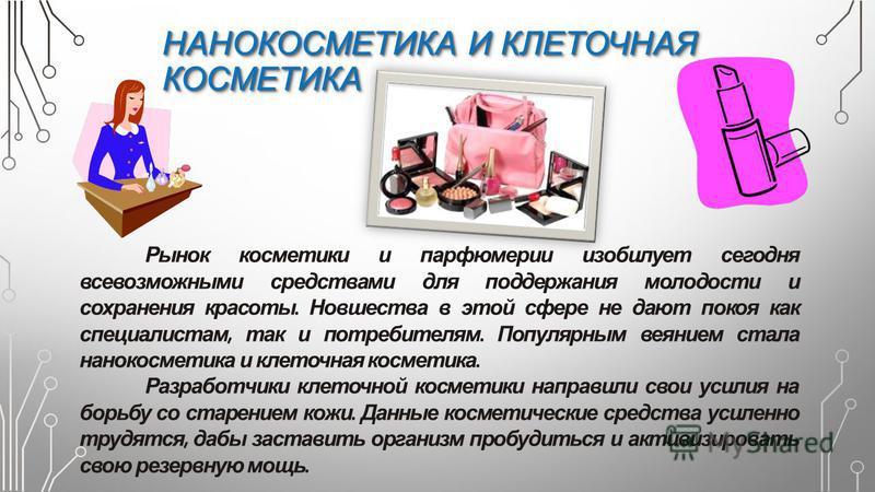 НАНОКОСМЕТИКА И КЛЕТОЧНАЯ КОСМЕТИКА Рынок косметики и парфюмерии изобилует сегодня всевозможными средствами для поддержания молодости и сохранения красоты. Новшества в этой сфере не дают покоя как специалистам, так и потребителям. Популярным веянием
