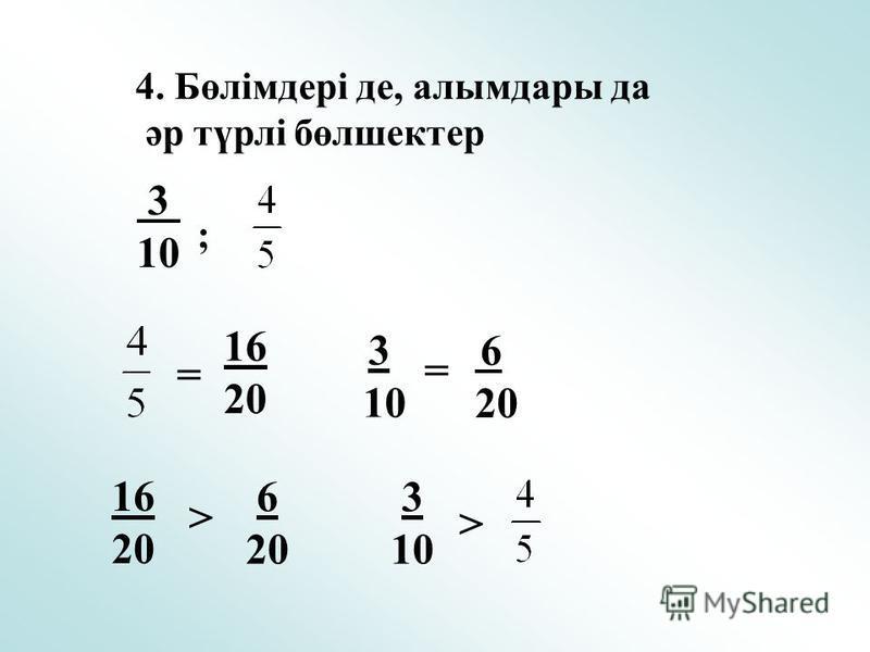 4. Бөлімдері де, алымдары да әр түрлі бөлшектер ; = 6 20 16 20 = 3 10 3 10 16 20 > 6 20 3 10 >