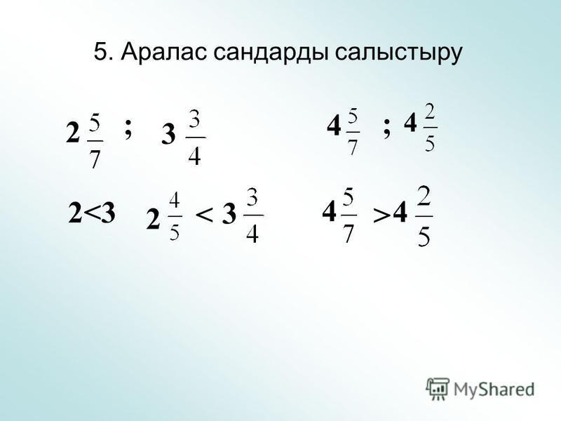 5. Аралас сандарды салыстыру 2 ; 3 2<3 2 < 3 4 ; 4 4 4 >