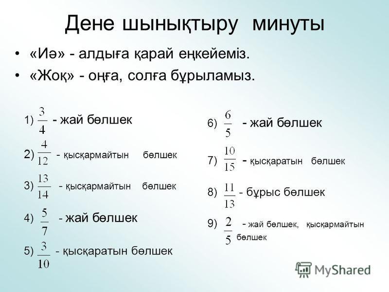 Дене шынықтыру минуты 1) - жай бөлшек 2) - қысқармайтын бөлшек 3) - қысқармайтын бөлшек 4) - жай бөлшек 5) - қысқаратын бөлшек «Иә» - алдыға қарай еңкейеміз. «Жоқ» - оңға, солға бұрыламыз. 6) - жай бөлшек 7) - қысқаратын бөлшек 8) - бұрыс бөлшек 9) -