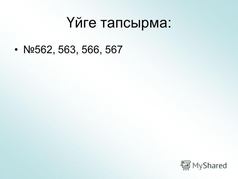 Үйге тапсырма: 562, 563, 566, 567