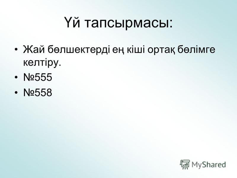 Үй тапсырмасы: Жай бөлшектерді ең кіші ортақ бөлімге келтіру. 555 558