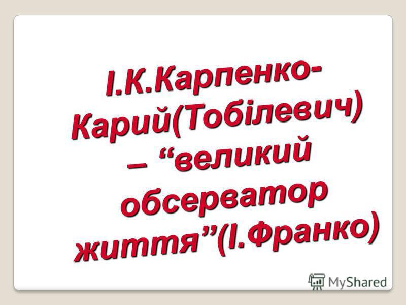 І.К.Карпенко- Карий(Тобілевич) – великий обсерватор життя(І.Франко)
