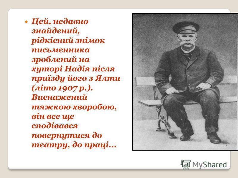 Цей, недавно знайдений, рідкісний знімок письменника зроблений на хуторі Надія після приїзду його з Ялти (літо 1907 р.). Виснажений тяжкою хворобою, він все ще сподівався повернутися до театру, до праці...