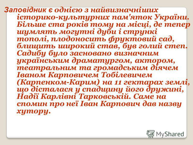 Заповідник є однією з найвизначніших історико-культурних пам'яток України. Більше ста років тому на місці, де тепер шумлять могутні дуби і стрункі тополі, плодоносить фруктовий сад, блищить широкий став, був голий степ. Садибу було засновано визначни