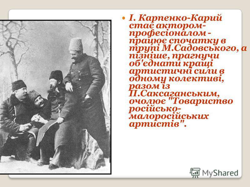 І. Карпенко-Карий стає актором- професіоналом - працює спочатку в трупі М.Садовського, а пізніше, прагнучи об'єднати кращі артистичні сили в одному колективі, разом із П.Саксаганським, очолює Товариство російсько- малоросійських артистів.