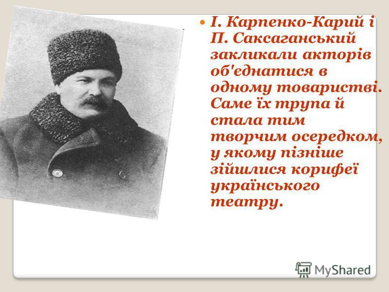 І. Карпенко-Карий і П. Саксаганський закликали акторів об'єднатися в одному товаристві. Саме їх трупа й стала тим творчим осередком, у якому пізніше зійшлися корифеї українського театру.