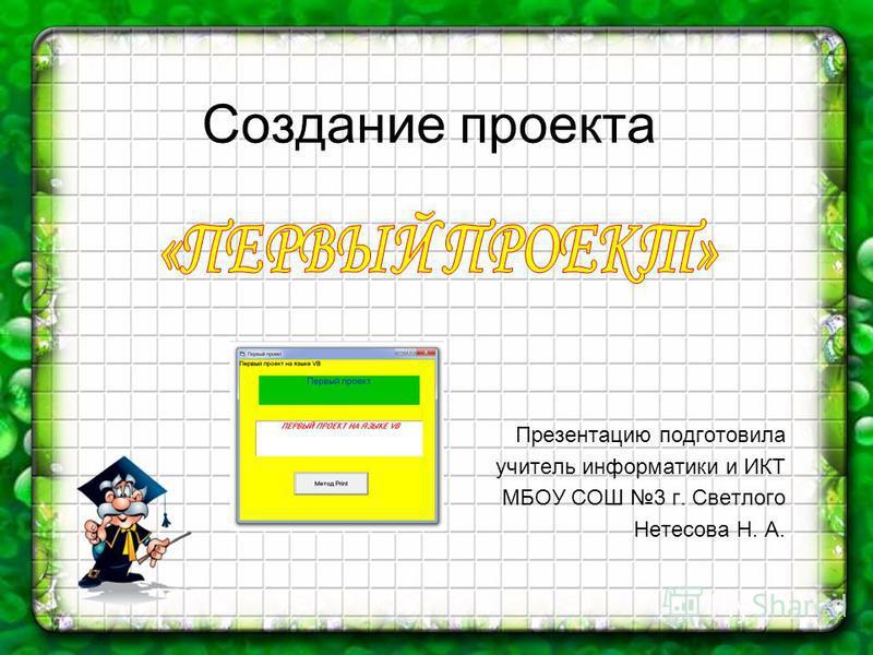 Создание проекта Презентацию подготовила учитель информатики и ИКТ МБОУ СОШ 3 г. Светлого Нетесова Н. А.