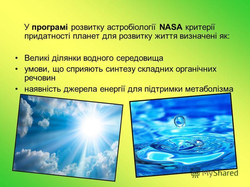 У програмі розвитку астробіології NASA критерії придатності планет для розвитку життя визначені як: Великі ділянки водного середовища умови, що сприяють синтезу складних органічних речовин наявність джерела енергії для підтримки метаболізма