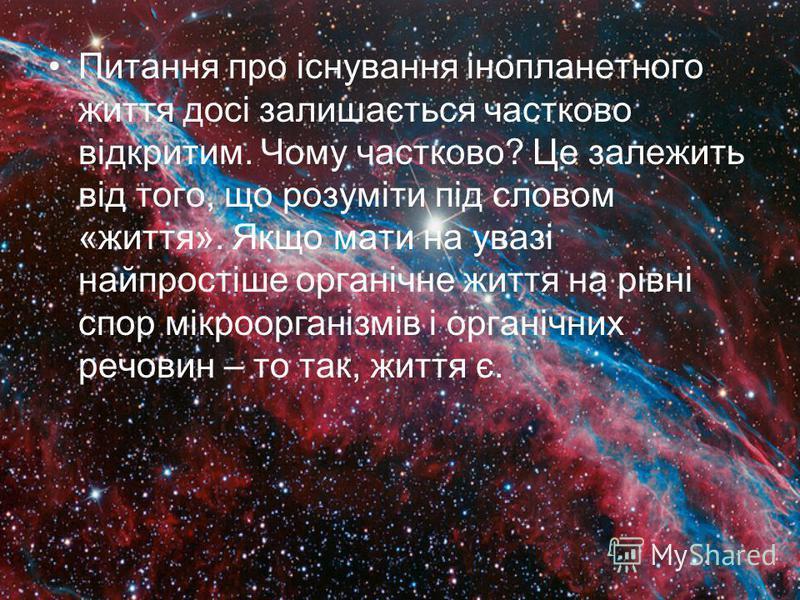 Питання про існування інопланетного життя досі залишається частково відкритим. Чому частково? Це залежить від того, що розуміти під словом «життя». Якщо мати на увазі найпростіше органічне життя на рівні спор мікроорганізмів і органічних речовин – то