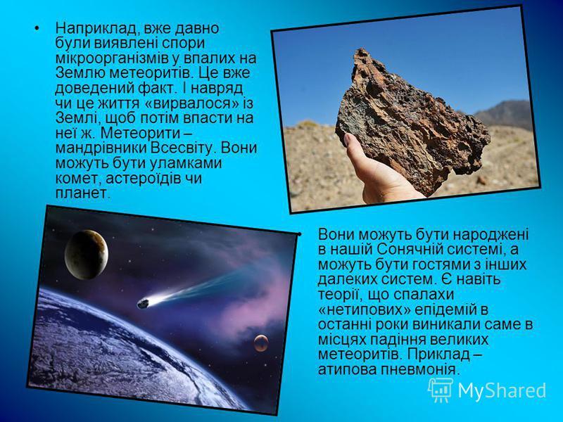 Наприклад, вже давно були виявлені спори мікроорганізмів у впалих на Землю метеоритів. Це вже доведений факт. І навряд чи це життя «вирвалося» із Землі, щоб потім впасти на неї ж. Метеорити – мандрівники Всесвіту. Вони можуть бути уламками комет, аст
