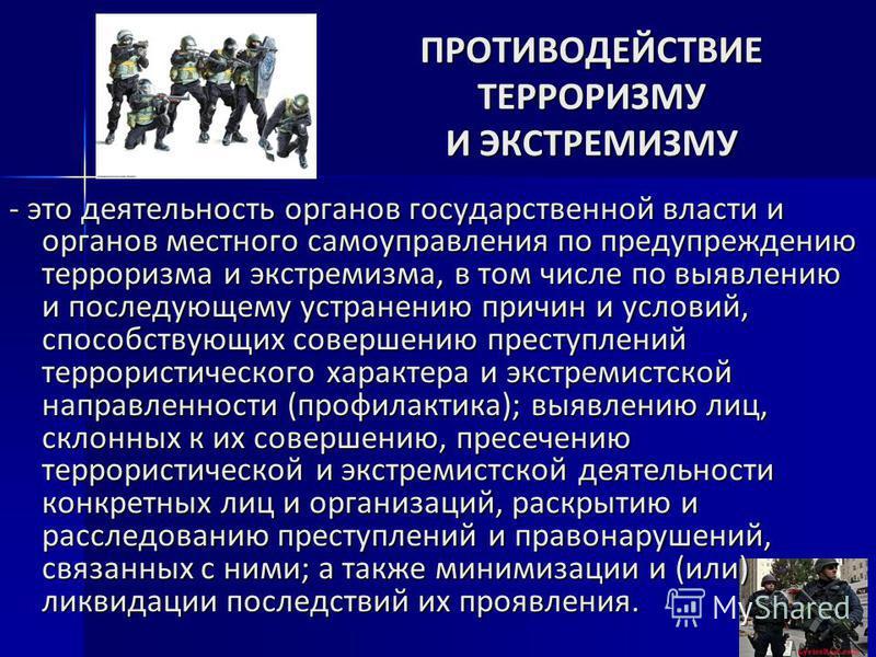 - это деятельность органов государственной власти и органов местного самоуправления по предупреждению терроризма и экстремизма, в том числе по выявлению и последующему устранению причин и условий, способствующих совершению преступлений террористическ