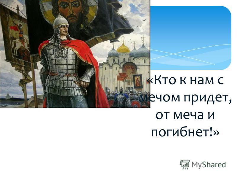 «Кто к нам с мечом придет, от меча и погибнет!»