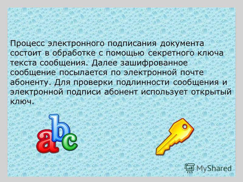 Процесс электронного подписания документа состоит в обработке с помощью секретного ключа текста сообщения. Далее зашифрованное сообщение посылается по электронной почте абоненту. Для проверки подлинности сообщения и электронной подписи абонент исполь