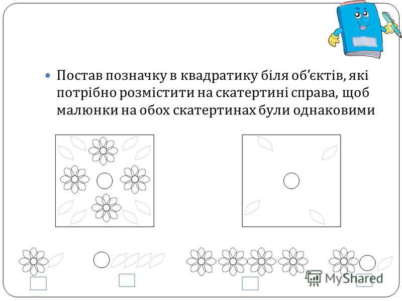 Постав позначку в квадратику біля об єктів, які потрібно розмістити на скатертині справа, щоб малюнки на обох скатертинах були однаковими