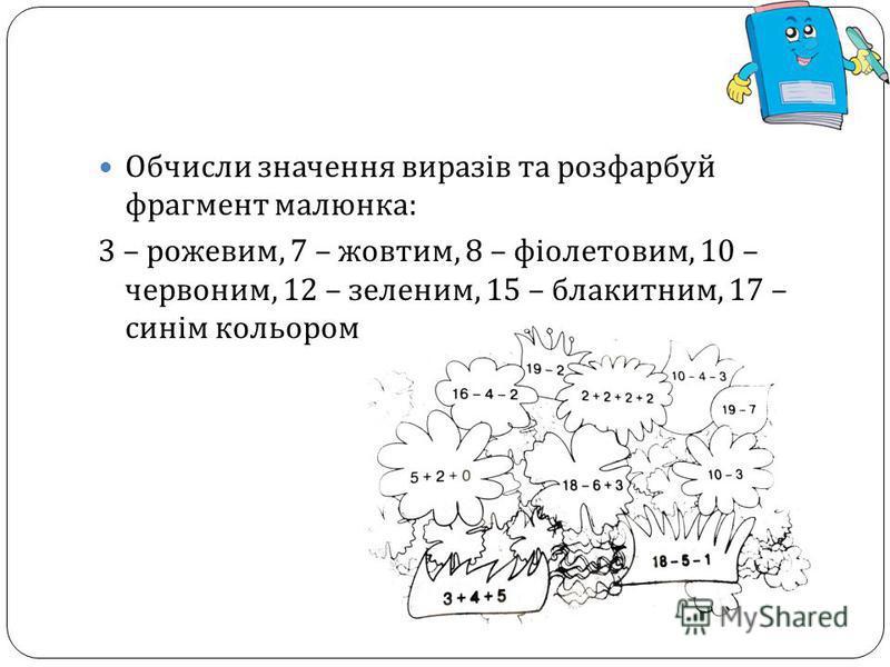 Обчисли значення виразів та розфарбуй фрагмент малюнка : 3 – рожевим, 7 – жовтим, 8 – фіолетовим, 10 – червоним, 12 – зеленим, 15 – блакитним, 17 – синім кольором