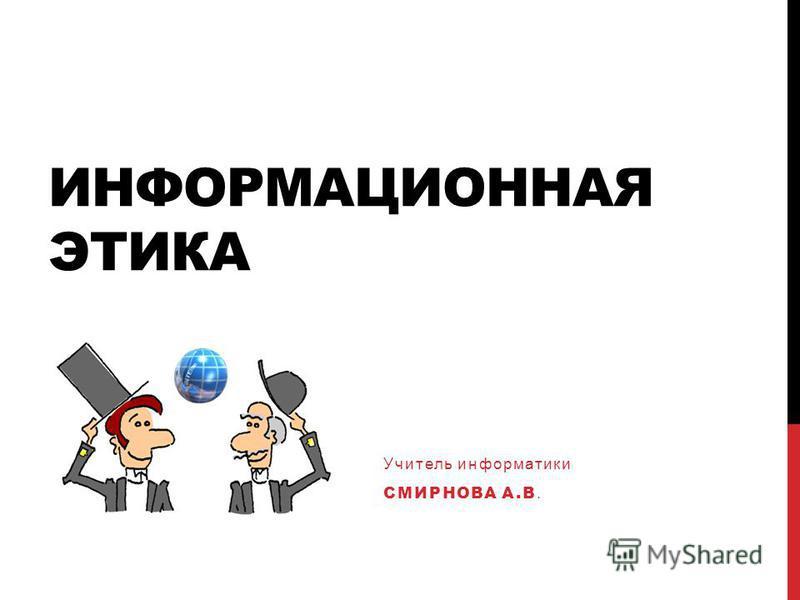 ИНФОРМАЦИОННАЯ ЭТИКА Учитель информатики СМИРНОВА А.В.