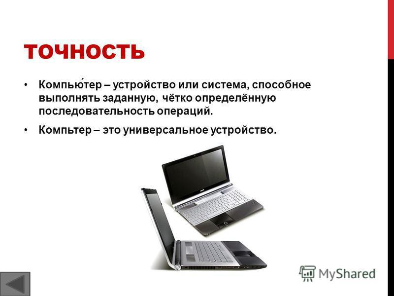 ТОЧНОСТЬ Компью́тер – устройство или система, способное выполнять заданную, чётко определённую последовательность операций. Компьтер – это универсальное устройство.