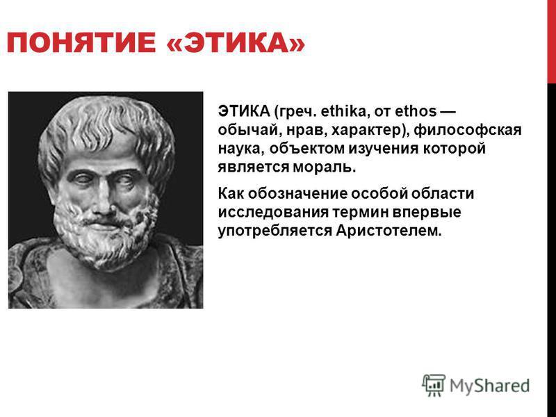 ПОНЯТИЕ «ЭТИКА» ЭТИКА (греч. ethika, от ethos обычай, нрав, характер), философская наука, объектом изучения которой является мораль. Как обозначение особой области исследования термин впервые употребляется Аристотелем.