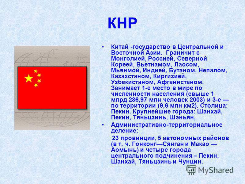 КНР Китай -государство в Центральной и Восточной Азии. Граничит с Монголией, Россией, Северной Кореей, Вьетнамом, Лаосом, Мьянмой, Индией, Бутаном, Непалом, Казахстаном, Киргизией, Узбекистаном, Афганистаном. Занимает 1-е место в мире по численности