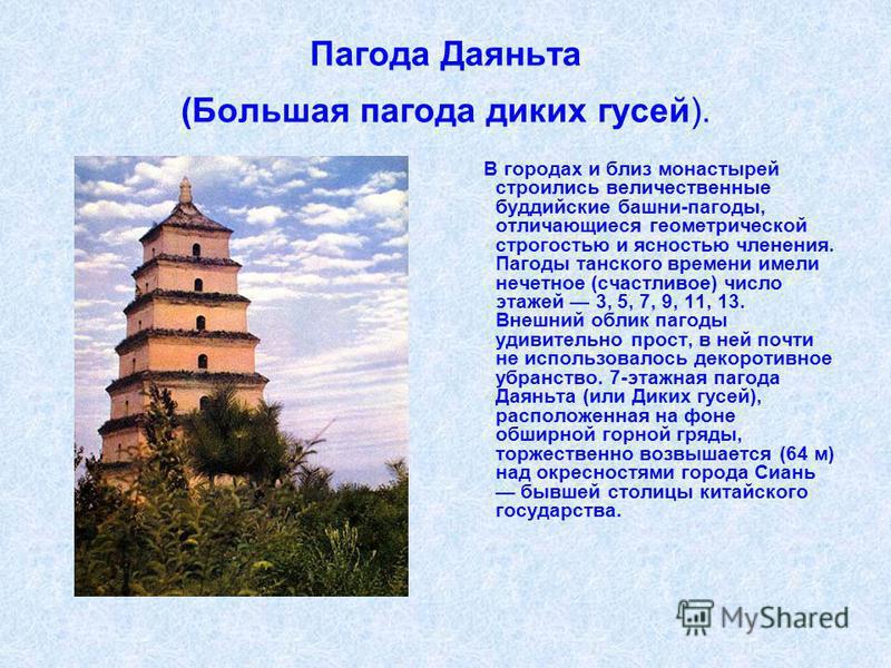 Пагода Даяньта (Большая пагода диких гусей). В городах и близ монастырей строились величественные буддийские башни-пагоды, отличающиеся геометрической строгостью и ясностью членения. Пагоды танского времени имели нечетное (счастливое) число этажей 3,
