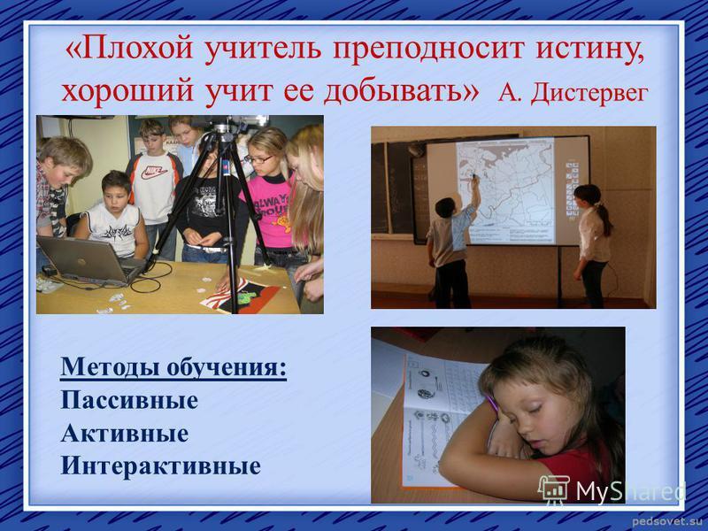 «Плохой учитель преподносит истину, хороший учит ее добывать» А. Дистервег Методы обучения: Пассивные Активные Интерактивные