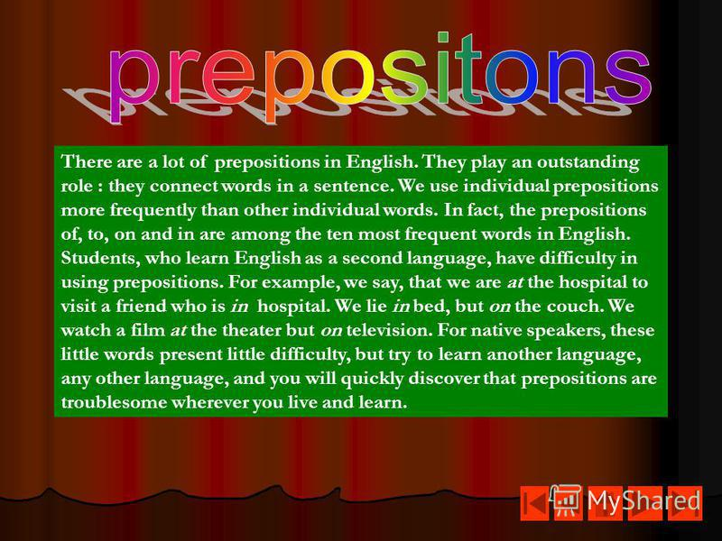There are a lot of prepositions in English. They play an outstanding role : they connect words in a sentence. We use individual prepositions more frequently than other individual words. In fact, the prepositions of, to, on and in are among the ten mo
