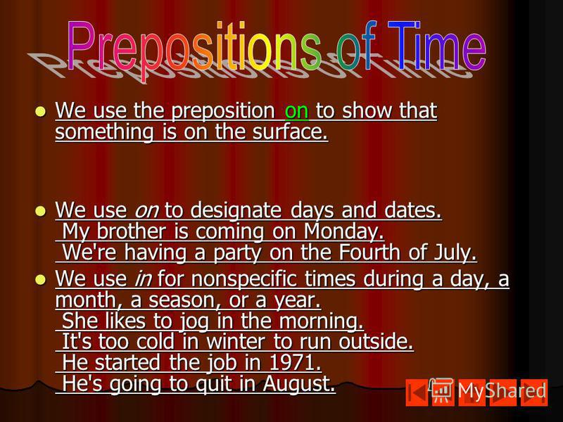 We use the preposition on to show that something is on the surface. We use the preposition on to show that something is on the surface. We use on to designate days and dates. My brother is coming on Monday. We're having a party on the Fourth of July.