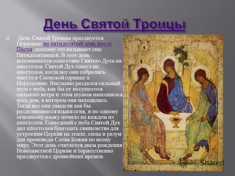 День Святой Троицы празднуется Церковью на пятидесятый день после Пасхи, поэтому его называют еще Пятидесятницей. В этот день вспоминается сошествие Святого Духа на апостолов. Святой Дух сошел на апостолов, когда все они собрались вместе в Сионской г